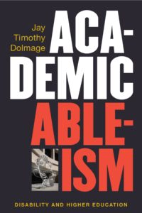 Image description: The cover of Jay Dolmage's new book, Academic Ableism: Disability and Higher Education (2017).