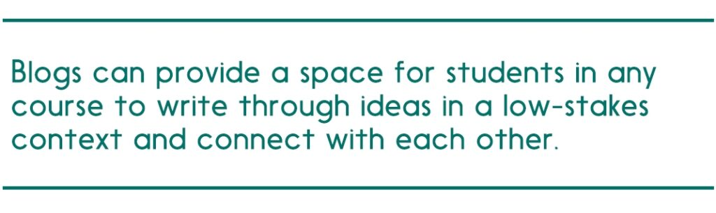 Blogs can provide a space for students in any course to write through ideas in a low-stakes context and connect with each other.