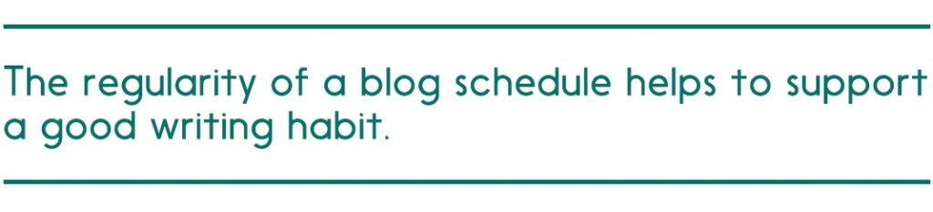 The regularity of a blog schedule helps to support a good writing habit.
