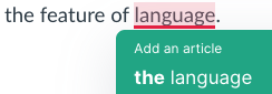 """This screenshot shows Grammarly inaccurately suggesting to add """"the"""" before """"language"""" in the phrase """"the feature of language,"""" which is inaccurate because it was referring to language in general, and there is already an article before """"feature."""""""
