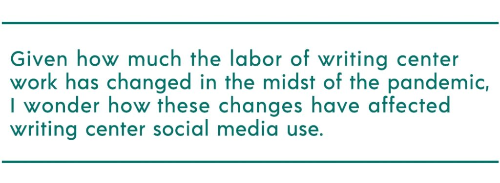 """pull quote reads """"Given how much the labor of writing center work has changed in the midst of the pandemic, I wonder how these changes have affected writing center social media use."""""""