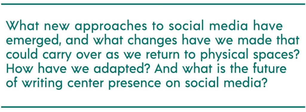 """pull quote reads """"What new approaches to social media have emerged, and what changes have we made that could carry over as we return to physical spaces? How have we adapted? And what is the future of writing center presence on social media?"""""""