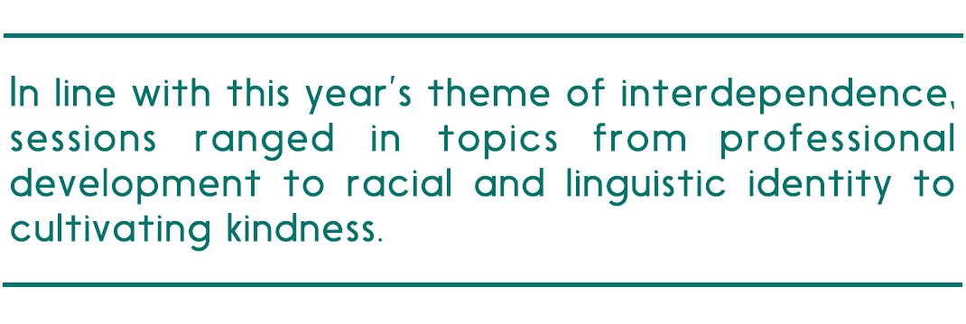 """pull quote reads """"In line with this year's theme of interdependence,sessions ranged in topics from professional development to racial and linguistic identity to cultivating kindness."""""""